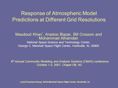 Land Processes Group, NASA Marshall Space Flight Center, Huntsville, AL Response of Atmospheric Model Predictions at Different Grid Resolutions Maudood.