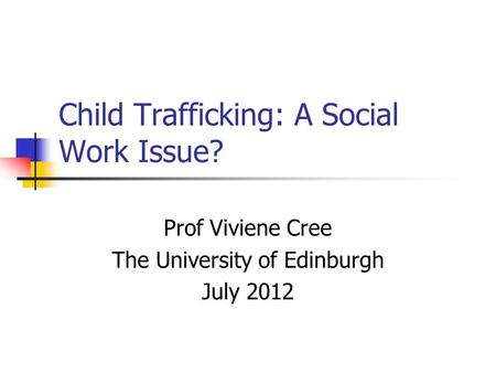 Child Trafficking: A Social Work Issue? Prof Viviene Cree The University of Edinburgh July 2012.