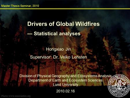 Drivers of Global Wildfires — Statistical analyses Master Thesis Seminar, 2010 Hongxiao Jin Supervisor: Dr. Veiko Lehsten Division of Physical Geography.