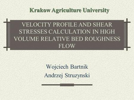 VELOCITY PROFILE AND SHEAR STRESSES CALCULATION IN HIGH VOLUME RELATIVE BED ROUGHNESS FLOW Wojciech Bartnik Andrzej Struzynski Krakow Agriculture University.