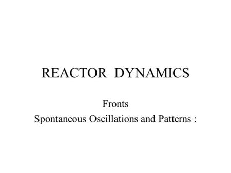 REACTOR DYNAMICS Fronts Spontaneous Oscillations and Patterns :