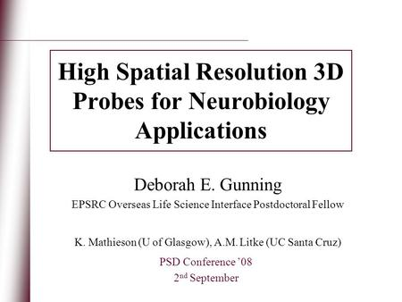 High Spatial Resolution 3D Probes for Neurobiology Applications PSD Conference '08 2 nd September Deborah E. Gunning EPSRC Overseas Life Science Interface.