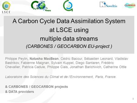 1 A Carbon Cycle Data Assimilation System at LSCE using multiple data streams (CARBONES / GEOCARBON EU-project ) Philippe Peylin, Natasha MacBean, Cédric.