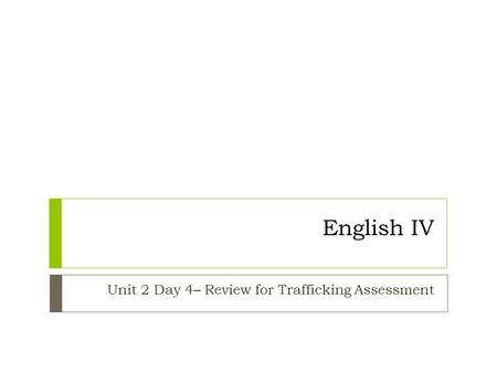 English IV Unit 2 Day 4– Review for Trafficking Assessment.