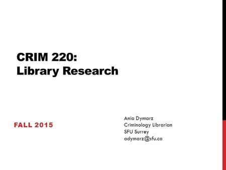 CRIM 220: Library Research FALL 2015 Ania Dymarz Criminology Librarian SFU Surrey
