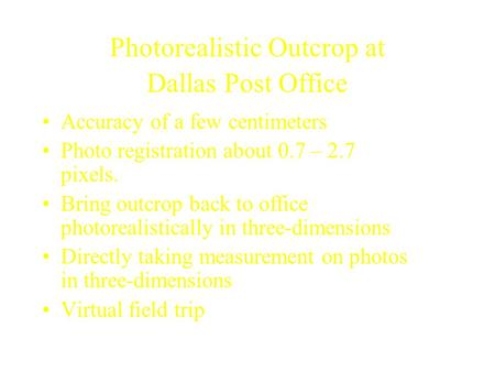 Photorealistic Outcrop at Dallas Post Office Accuracy of a few centimeters Photo registration about 0.7 – 2.7 pixels. Bring outcrop back to office photorealistically.