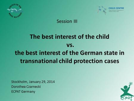 The best interest of the child vs. the best interest of the German state in transnational child protection cases Session III Stockholm, January 29, 2014.