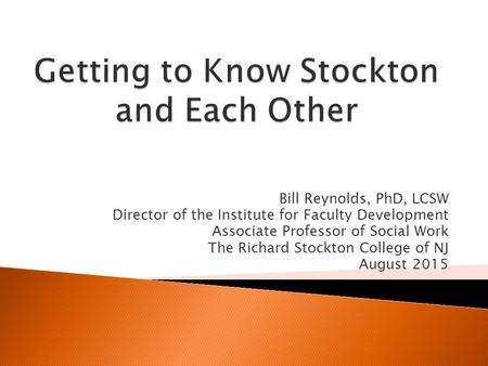 Bill Reynolds, PhD, LCSW Director of the Institute for Faculty Development Associate Professor of Social Work The Richard Stockton College of NJ August.