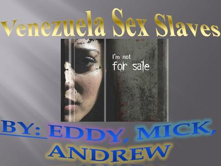 Venezuela Sex Slaves By: Eddy, mick, Andrew.