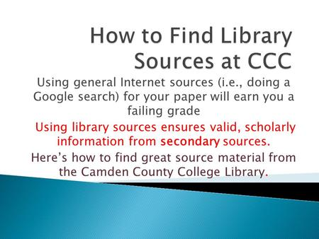 Using general Internet sources (i.e., doing a Google search) for your paper will earn you a failing grade Using library sources ensures valid, scholarly.