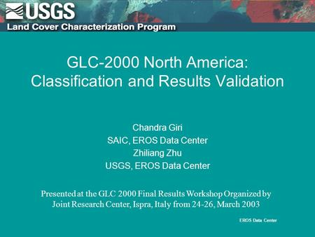EROS Data Center 1.br.ini. 5/11/95 GLC-2000 North America: Classification and Results Validation Chandra Giri SAIC, EROS Data Center Zhiliang Zhu USGS,