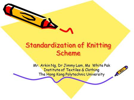 Standardization of Knitting Scheme Mr. Arkin Ng, Dr Jimmy Lam, Ms White Pak Institute of Textiles & Clothing The Hong Kong Polytechnic University.