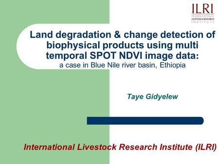 Land degradation & change detection of biophysical products using multi temporal SPOT NDVI image data : a case in Blue Nile river basin, Ethiopia Taye.