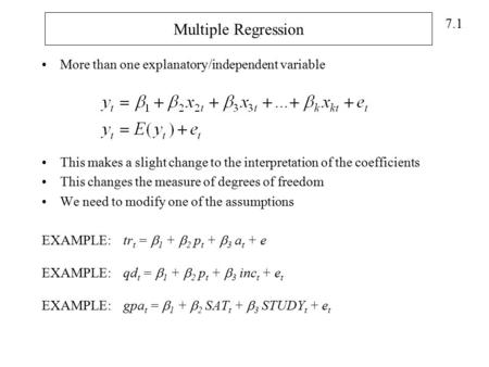 7.1 Multiple Regression More than one explanatory/independent variable This makes a slight change to the interpretation of the coefficients This changes.