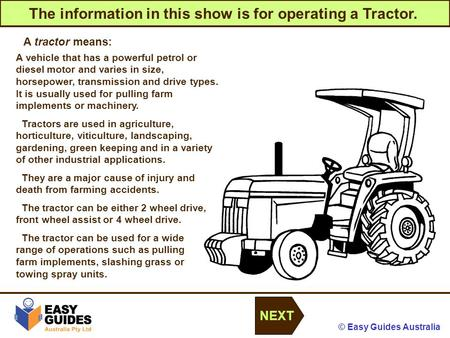© Easy Guides Australia The information in this show is for operating a Tractor. NEXT A tractor means: A vehicle that has a powerful petrol or diesel motor.