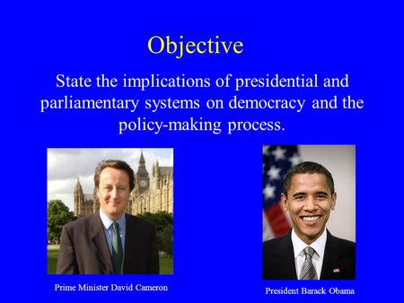 Objective State the implications of presidential and parliamentary systems on democracy and the policy-making process. Prime Minister David Cameron President.