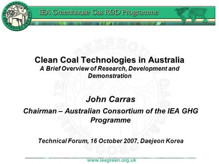 Www.ieagreen.org.uk Clean Coal Technologies in Australia A Brief Overview of Research, Development and Demonstration John Carras Chairman – Australian.