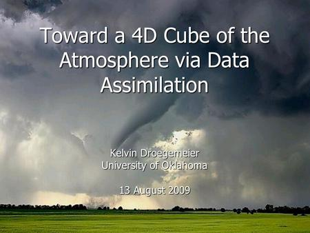 Toward a 4D Cube of the Atmosphere via Data Assimilation Kelvin Droegemeier University of Oklahoma 13 August 2009.