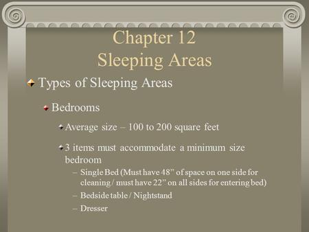 Chapter 12 Sleeping Areas Types of Sleeping Areas Bedrooms Average size – 100 to 200 square feet 3 items must accommodate a minimum size bedroom –Single.
