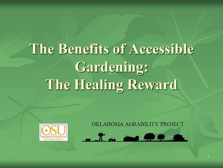 1 The Benefits of Accessible Gardening: The Healing Reward OKLAHOMA AGRABILITY PROJECT.