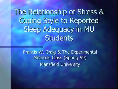 The Relationship of Stress & Coping Style to Reported Sleep Adequacy in MU Students Francis W. Craig & The Experimental Methods Class (Spring 99) Mansfield.