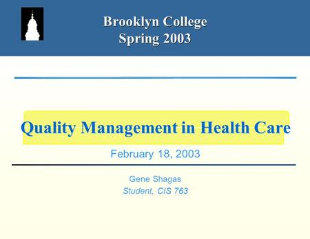 Brooklyn College Spring 2003 February 18, 2003 Gene Shagas Student, CIS 763 Quality Management in Health Care.