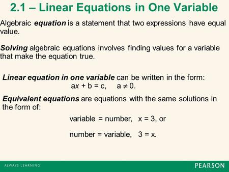2.1 – Linear Equations in One Variable Algebraic equation is a statement that two expressions have equal value. Solving algebraic equations involves finding.
