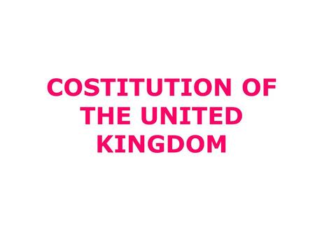 COSTITUTION OF THE UNITED KINGDOM. What is the costitution of the United Kingdom? Acts of Parliament Treaties EU law Common law Conventions Royal prerogative.