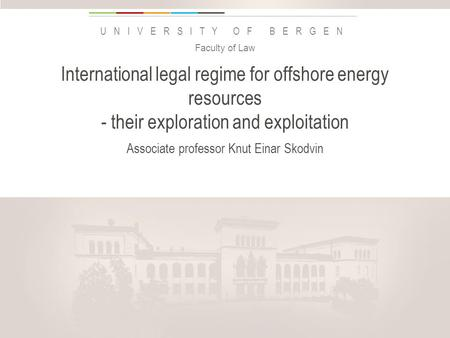 Uib.no UNIVERSITY OF BERGEN International legal regime for offshore energy resources - their exploration and exploitation Associate professor Knut Einar.