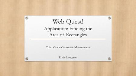 Web Quest! Application: Finding the Area of Rectangles Third Grade Geometric Measurement Emily Longman.