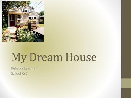 My Dream House Rebecca Learman School XYZ. WHAT I LEARNED…