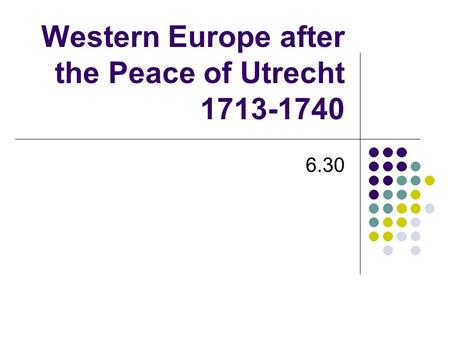 Western Europe after the Peace of Utrecht 1713-1740 6.30.