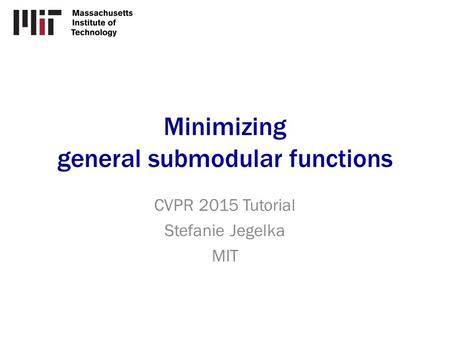 Minimizing general submodular functions CVPR 2015 Tutorial Stefanie Jegelka MIT.