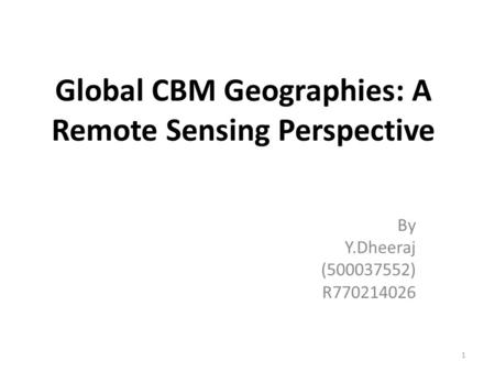 Global CBM Geographies: A Remote Sensing Perspective By Y.Dheeraj (500037552) R770214026 1.