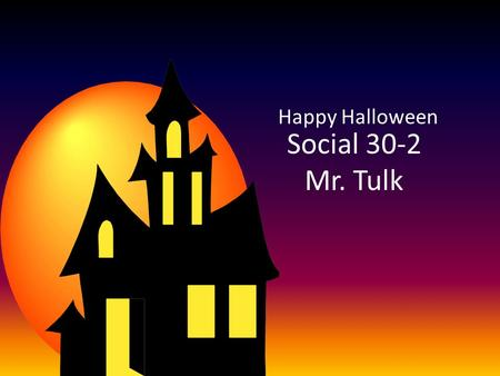 Social 30-2 Mr. Tulk Happy Halloween. But, we have some serious notes today! Sorry 