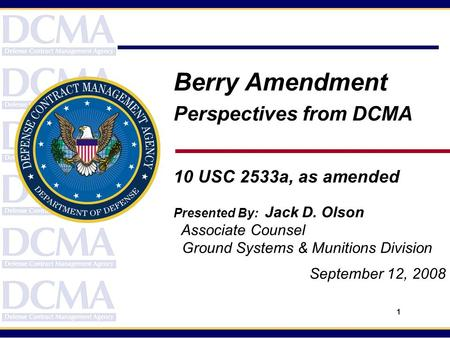 1 Berry Amendment Perspectives from DCMA 10 USC 2533a, as amended Presented By: Jack D. Olson Associate Counsel Ground Systems & Munitions Division September.