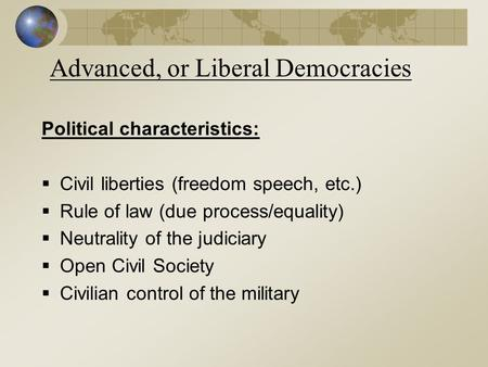 Political characteristics:  Civil liberties (freedom speech, etc.)  Rule of law (due process/equality)  Neutrality of the judiciary  Open Civil Society.