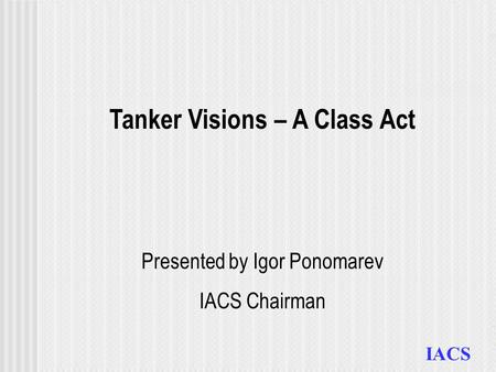 IACS Tanker Visions – A Class Act Presented by Igor Ponomarev IACS Chairman.