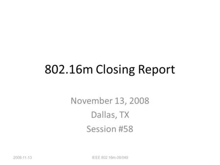 802.16m Closing Report November 13, 2008 Dallas, TX Session #58 2008-11-13IEEE 802.16m-08/049.