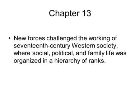 Chapter 13 New forces challenged the working of seventeenth-century Western society, where social, political, and family life was organized in a hierarchy.