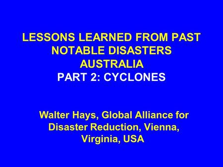 LESSONS LEARNED FROM PAST NOTABLE DISASTERS AUSTRALIA PART 2: CYCLONES Walter Hays, Global Alliance for Disaster Reduction, Vienna, Virginia, USA.