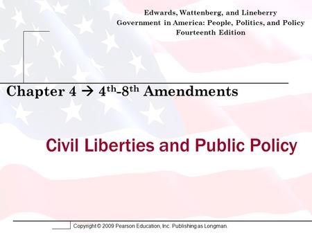 Copyright © 2009 Pearson Education, Inc. Publishing as Longman. Civil Liberties and Public Policy Chapter 4  4 th -8 th Amendments Edwards, Wattenberg,