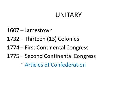 UNITARY 1607 – Jamestown 1732 – Thirteen (13) Colonies 1774 – First Continental Congress 1775 – Second Continental Congress * Articles of Confederation.