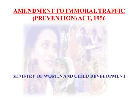AMENDMENT TO IMMORAL TRAFFIC (PREVENTION) ACT, 1956 MINISTRY OF WOMEN AND CHILD DEVELOPMENT.