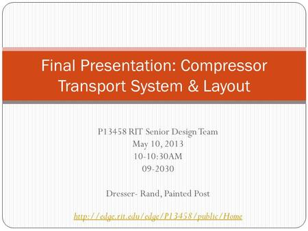 P13458 RIT Senior Design Team May 10, 2013 10-10:30AM 09-2030 Dresser- Rand, Painted Post  Final Presentation: