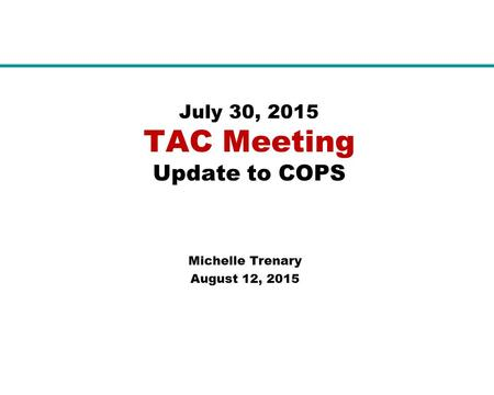 July 30, 2015 TAC Meeting Update to COPS Michelle Trenary August 12, 2015.