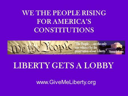 WE THE PEOPLE RISING FOR AMERICA'S CONSTITUTIONS LIBERTY GETS A LOBBY www.GiveMeLiberty.org.