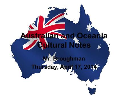 Australian and Oceania Cultural Notes Mr. Broughman Thursday, April 17, 2014.