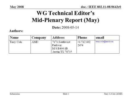 Submission doc.: IEEE 802.11-08/0643r0May 2008 Terry L Cole (AMD)Slide 1 WG Technical Editor's Mid-Plenary Report (May) Date: 2008-05-14 Authors: