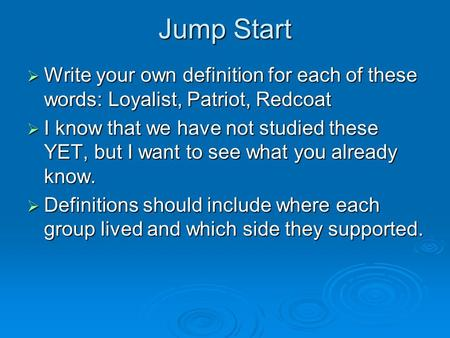 Jump Start  Write your own definition for each of these words: Loyalist, Patriot, Redcoat  I know that we have not studied these YET, but I want to see.